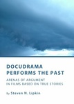 Docudrama Performs the Past : Arenas of Argument in Films Based on True Stories