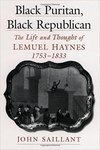 Black Puritan, Black Republican: The Life and Thought of Lemuel Haynes by John Saillant