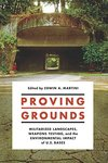 Proving Grounds: Militarized Landscapes, Weapons Testing, and the Environmental Impact of U.S. Bases by Edwin A. Martini