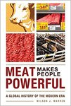 Meat Makes People Powerful: A Global History of the Modern Era by Wilson J. Warren