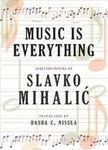 Music is Everything: Selected Poems of Slavko Mihalic by Dasha Culic Nisula and Slavko Mihalic