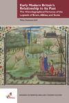 Early Modern Britain's Relationship to Its Past: The Historiographical Fortunes of the Legends of Brute, Albina, and Scota by Philip M. Robinson-Self
